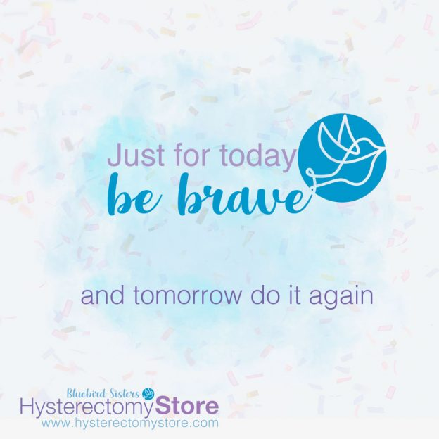 just for today be brave and tomorrow do it again